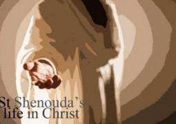 St Shenouda, life in Christ - St Shenouda Monastery Pimonakhos Articles